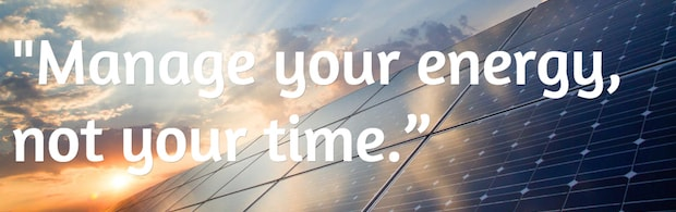 Manage your energy, not your time.